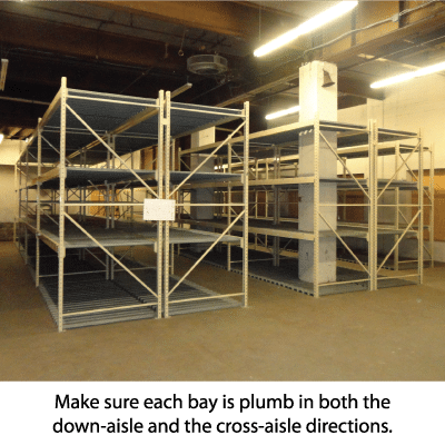 Make sure each bay is plumb in both the down-aisle and the cross-aisle directions.