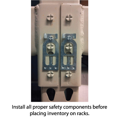 Install all proper safety components before placing inventory on racks.